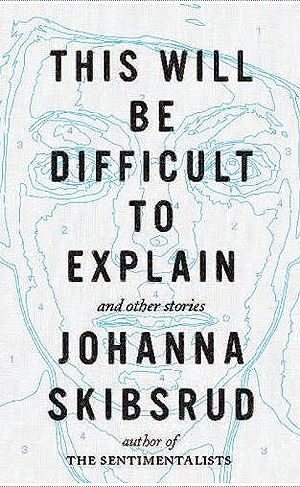Johanna Skibsrud - This Will be Difficult to Explain and other stories