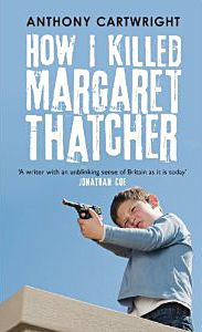 Anthony Cartwright - How I Killed Margaret Thatcher