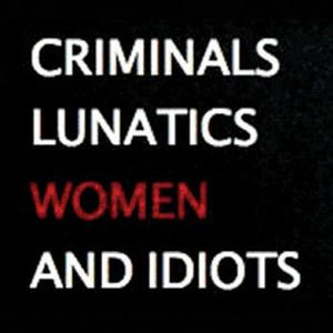 Criminals, Lunatics, Women and Idiots